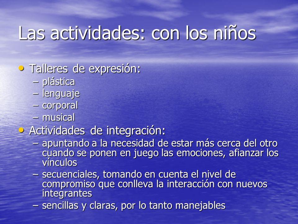 Las actividades: con los niños Talleres de expresión: Talleres de expresión: –plástica –lenguaje –corporal –musical Actividades de integración: Activi