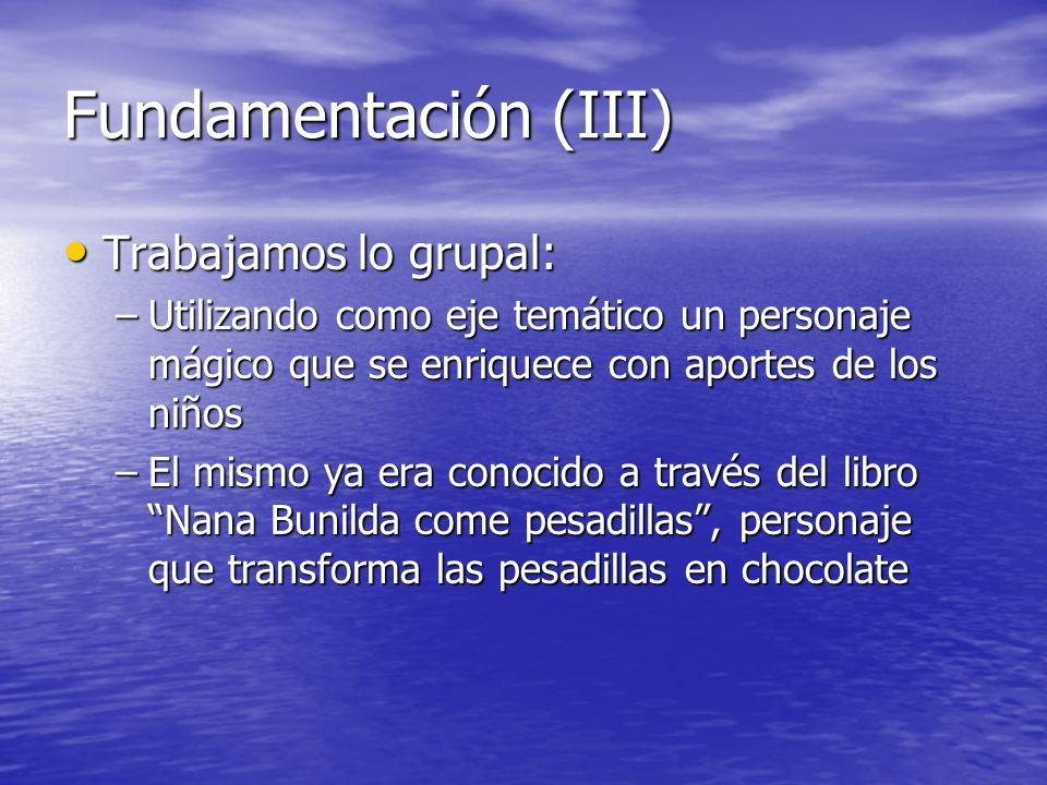 Fundamentación (III) Trabajamos lo grupal: Trabajamos lo grupal: –Utilizando como eje temático un personaje mágico que se enriquece con aportes de los
