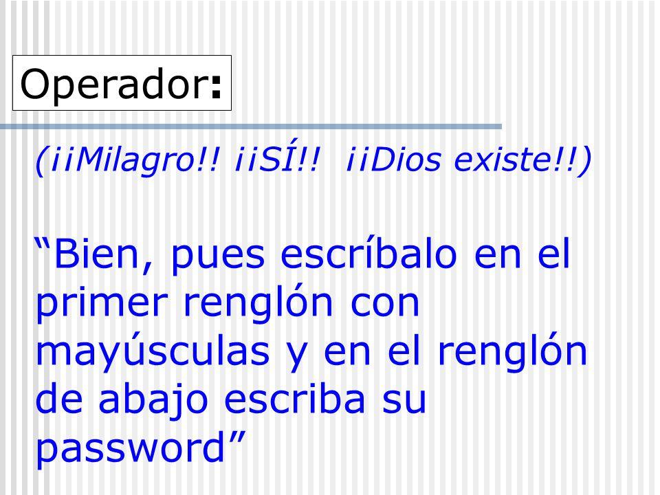 (¡¡Milagro!! ¡¡SÍ!! ¡¡Dios existe!!) Bien, pues escríbalo en el primer renglón con mayúsculas y en el renglón de abajo escriba su password Operador: