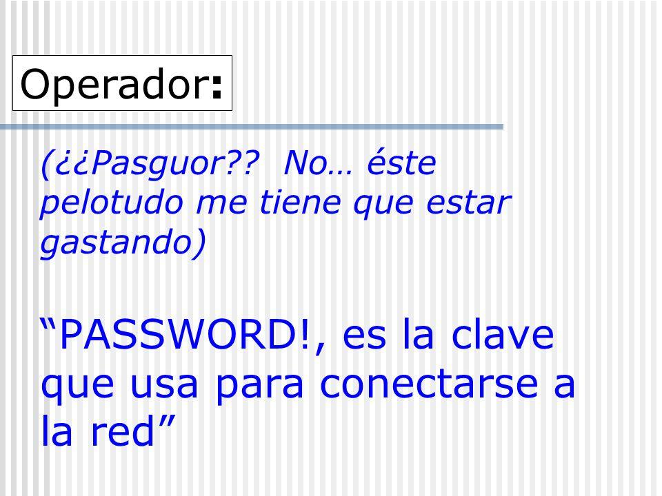 (¿¿Pasguor?? No… éste pelotudo me tiene que estar gastando) PASSWORD!, es la clave que usa para conectarse a la red Operador: