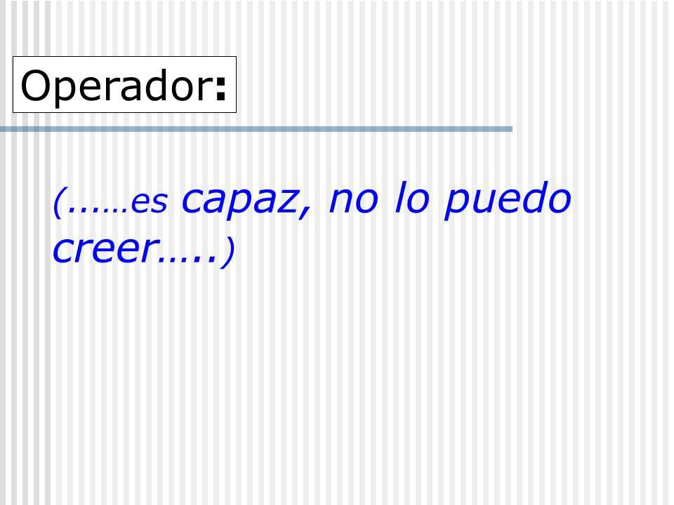 (...…es capaz, no lo puedo creer….. ) Operador: