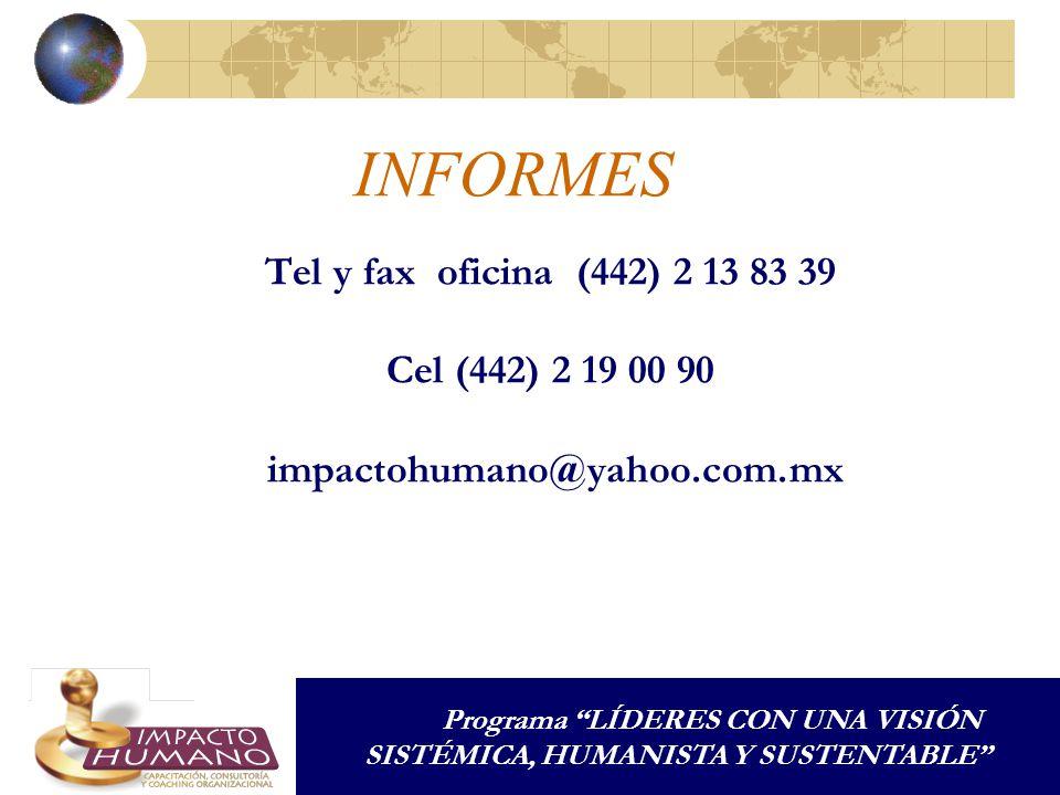 INFORMES Tel y fax oficina (442) 2 13 83 39 Cel (442) 2 19 00 90 impactohumano@yahoo.com.mx Programa LÍDERES CON UNA VISIÓN SISTÉMICA, HUMANISTA Y SUSTENTABLE