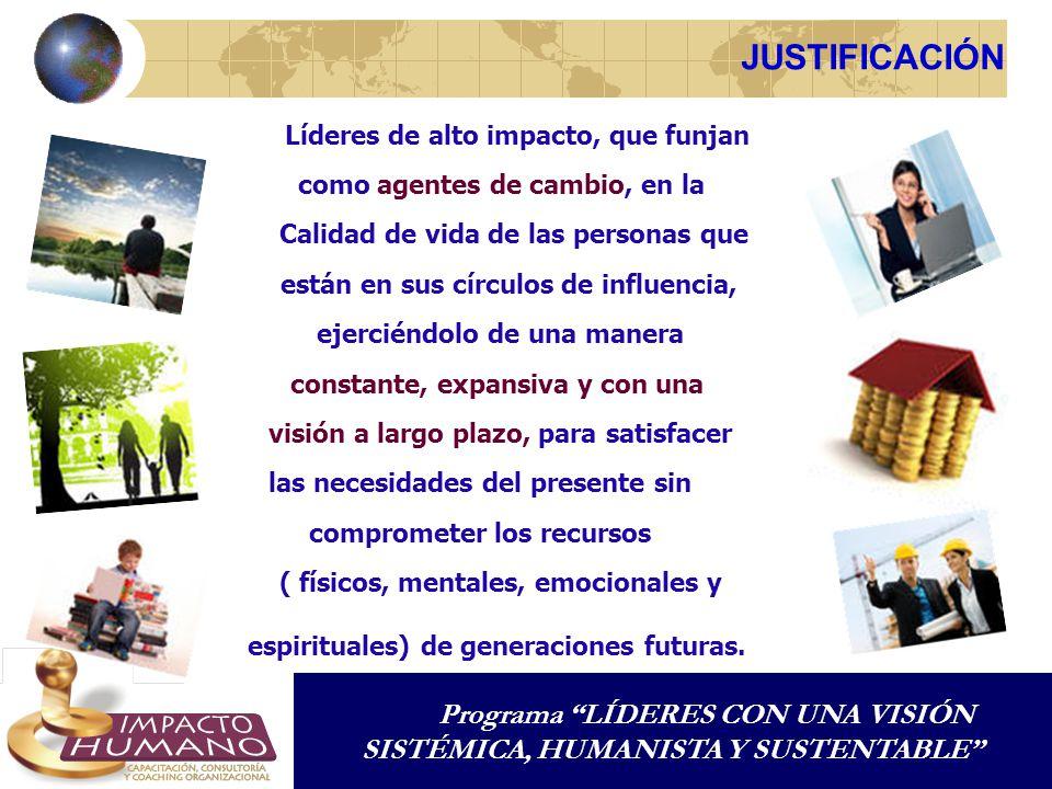 JUSTIFICACIÓN Programa LÍDERES CON UNA VISIÓN SISTÉMICA, HUMANISTA Y SUSTENTABLE espirituales) de generaciones futuras. Líderes de alto impacto, que f