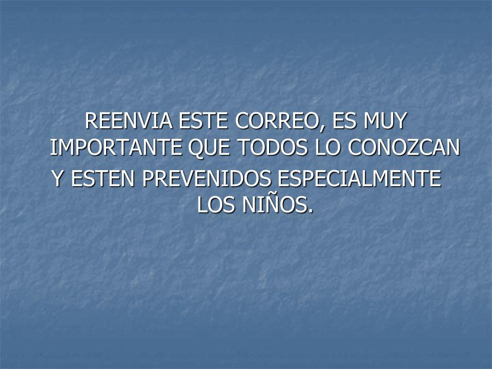 REENVIA ESTE CORREO, ES MUY IMPORTANTE QUE TODOS LO CONOZCAN Y ESTEN PREVENIDOS ESPECIALMENTE LOS NIÑOS.
