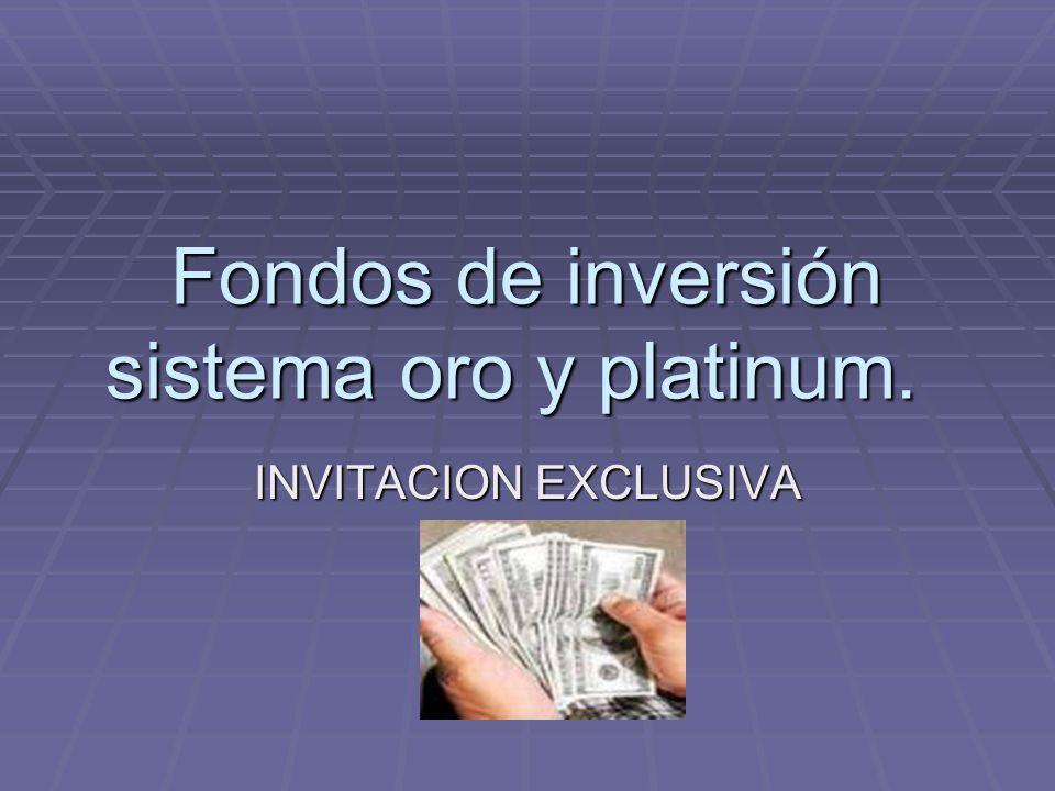 Fondos de inversión sistema oro y platinum. INVITACION EXCLUSIVA