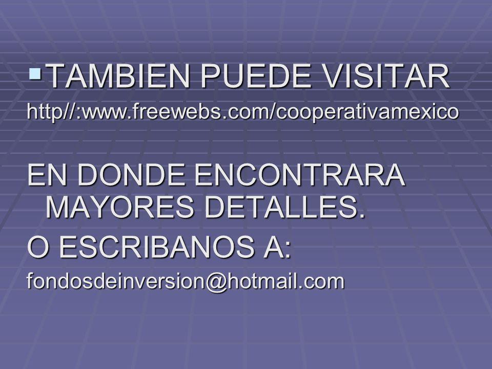 TAMBIEN PUEDE VISITAR TAMBIEN PUEDE VISITARhttp//:www.freewebs.com/cooperativamexico EN DONDE ENCONTRARA MAYORES DETALLES. O ESCRIBANOS A: fondosdeinv