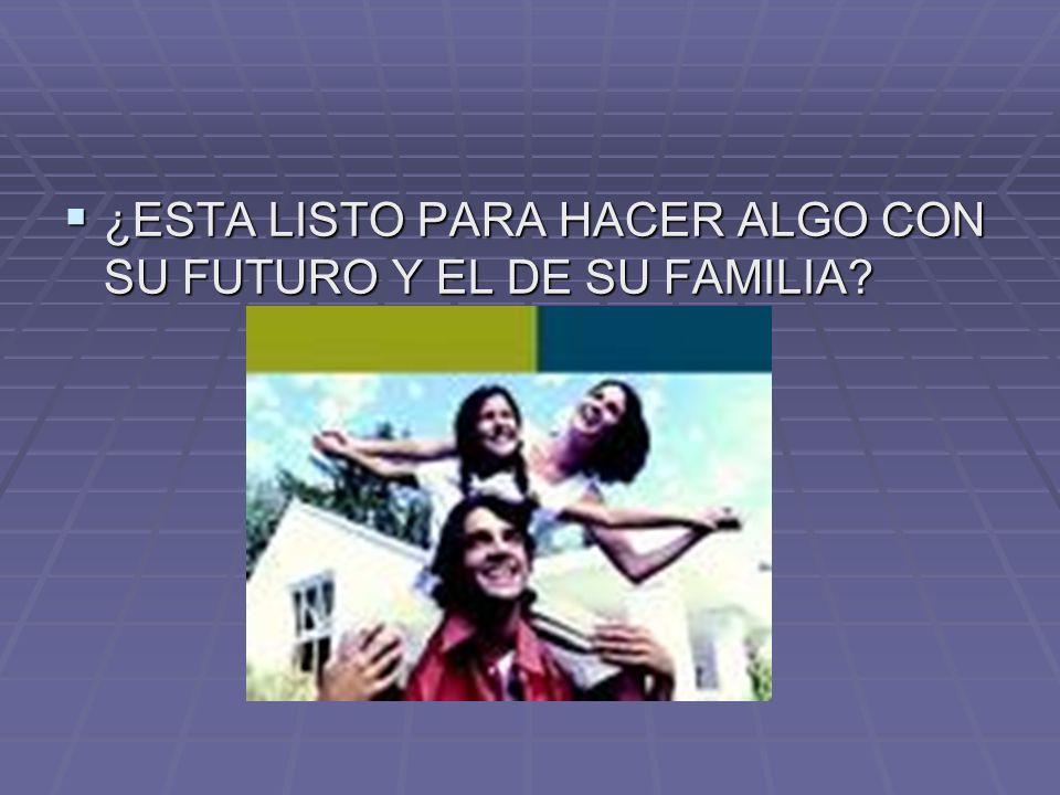 ¿ESTA LISTO PARA HACER ALGO CON SU FUTURO Y EL DE SU FAMILIA? ¿ESTA LISTO PARA HACER ALGO CON SU FUTURO Y EL DE SU FAMILIA?
