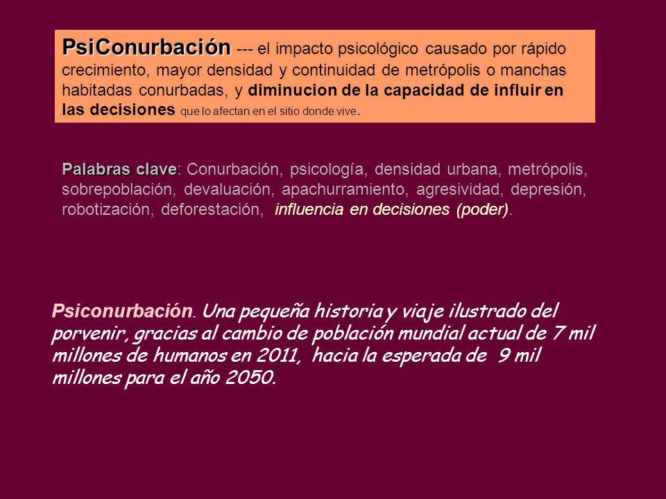 PsiConurbación PsiConurbación --- el impacto psicológico causado por rápido crecimiento, mayor densidad y continuidad de metrópolis o manchas habitadas conurbadas, y diminucion de la capacidad de influir en las decisiones que lo afectan en el sitio donde vive.