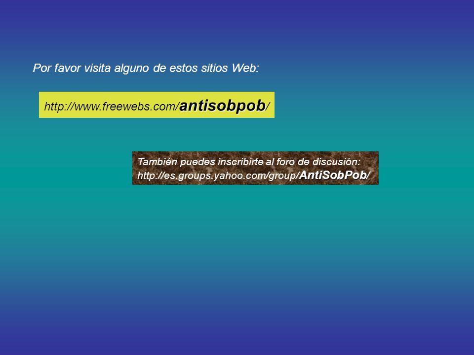 Por favor visita alguno de estos sitios Web: También puedes inscribirte al foro de discusión: AntiSobPob http://es.groups.yahoo.com/group/ AntiSobPob / antisobpob http://www.freewebs.com/ antisobpob /
