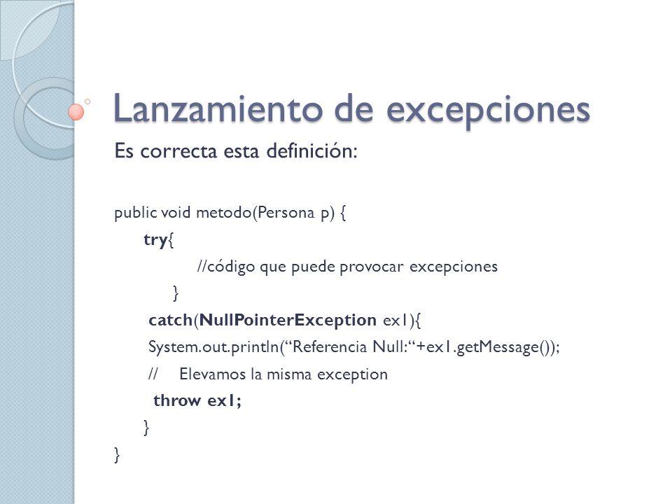 Lanzamiento de excepciones Y esta: public void metodo(Persona p) throws Exception{ try{ if(p==null) throw new Exception(Referencia Null); //Código propio del método } catch(Exception ex1){ System.out.println(Referencia Null: +ex1.getMessage()); //Elevamos la misma exception throw ex1; }