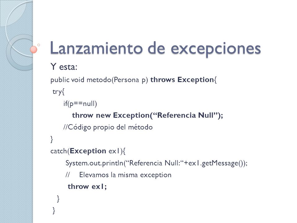 Lanzamiento de excepciones Y esta: public void metodo(Persona p) throws Exception{ try{ if(p==null) throw new Exception(Referencia Null); //Código propio del método } catch(Exception ex1){ System.out.println(Referencia Null: +ex1.getMessage()); //Elevamos la misma exception throw ex1; }