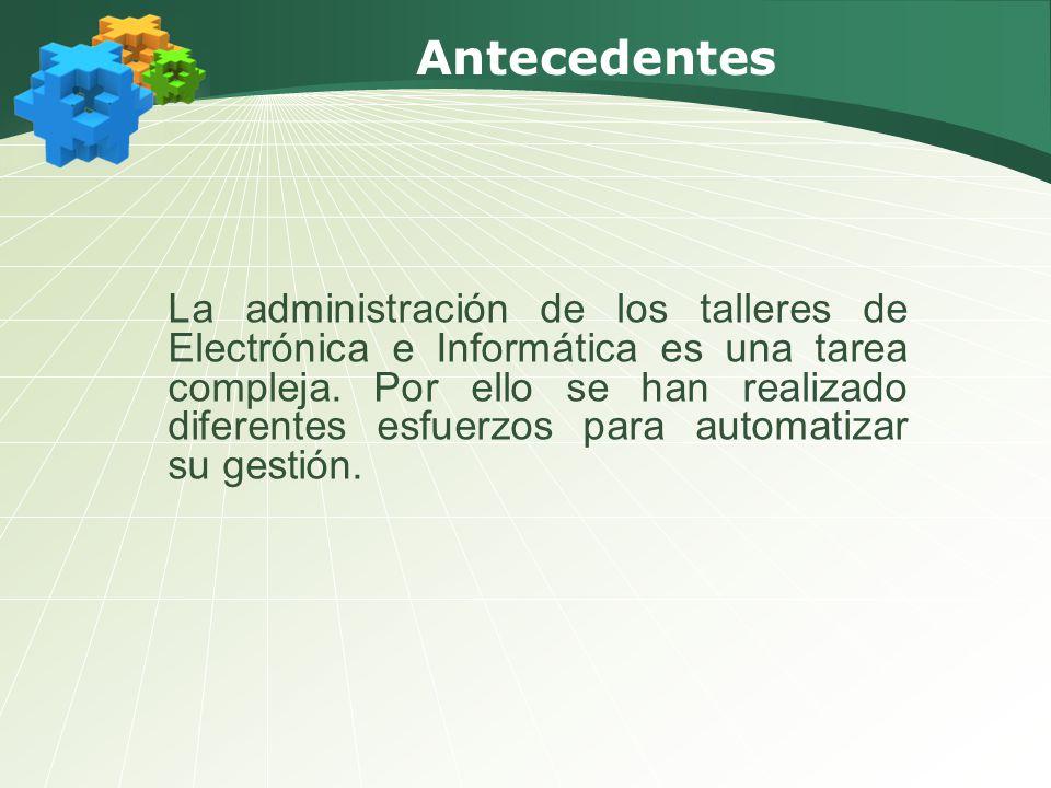 Antecedentes La administración de los talleres de Electrónica e Informática es una tarea compleja. Por ello se han realizado diferentes esfuerzos para