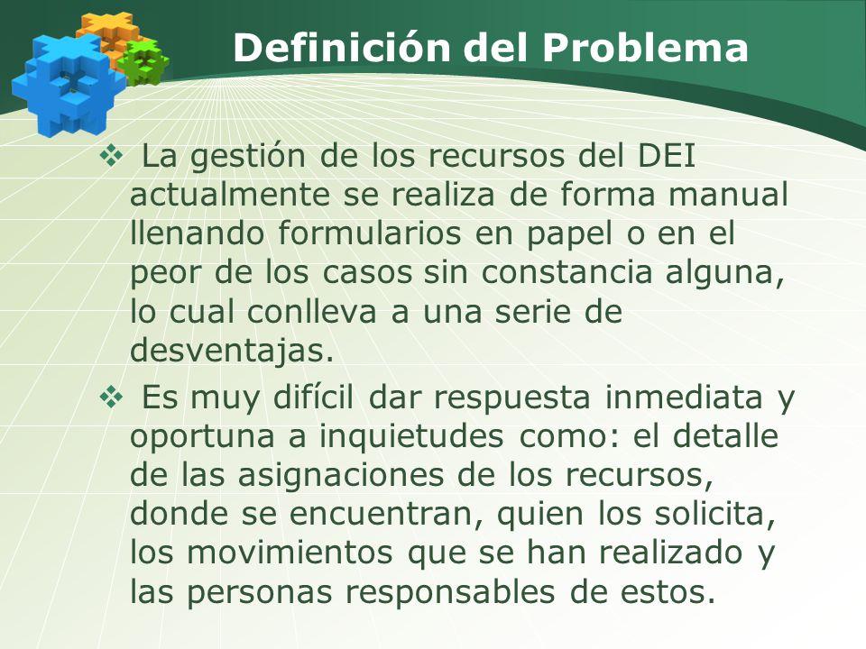 Definición del Problema La gestión de los recursos del DEI actualmente se realiza de forma manual llenando formularios en papel o en el peor de los casos sin constancia alguna, lo cual conlleva a una serie de desventajas.