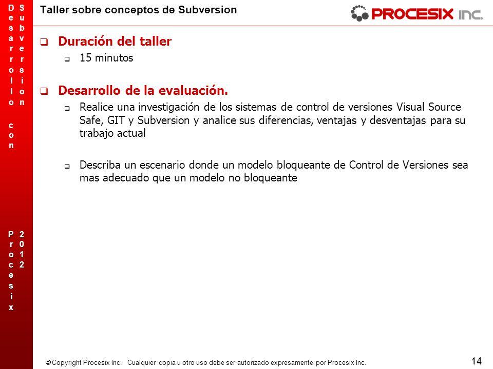 14 Copyright Procesix Inc. Cualquier copia u otro uso debe ser autorizado expresamente por Procesix Inc. Taller sobre conceptos de Subversion Duración