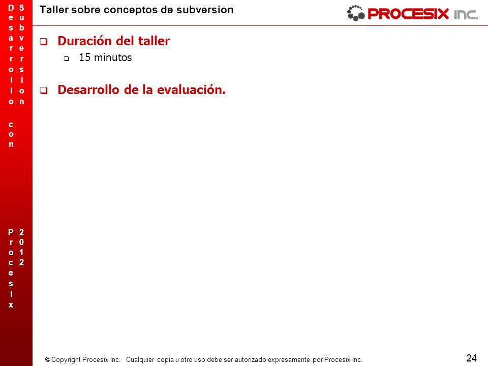 24 Copyright Procesix Inc. Cualquier copia u otro uso debe ser autorizado expresamente por Procesix Inc. Taller sobre conceptos de subversion Duración