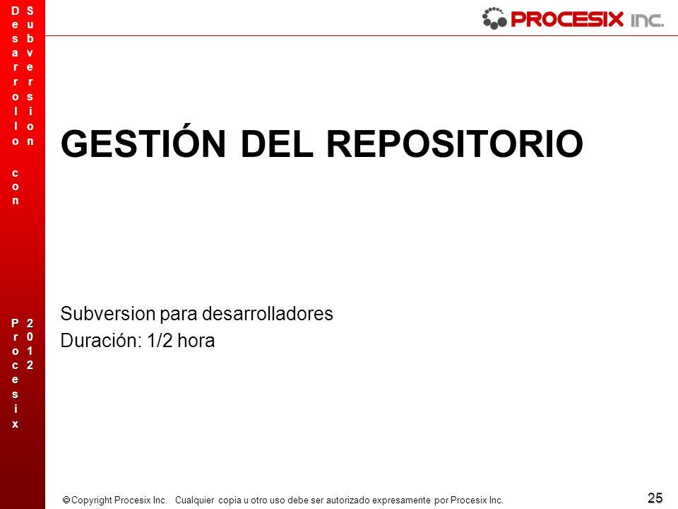 25 Copyright Procesix Inc. Cualquier copia u otro uso debe ser autorizado expresamente por Procesix Inc. GESTIÓN DEL REPOSITORIO Subversion para desar