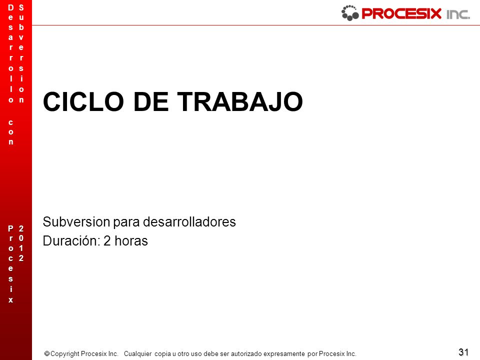 31 Copyright Procesix Inc. Cualquier copia u otro uso debe ser autorizado expresamente por Procesix Inc. CICLO DE TRABAJO Subversion para desarrollado