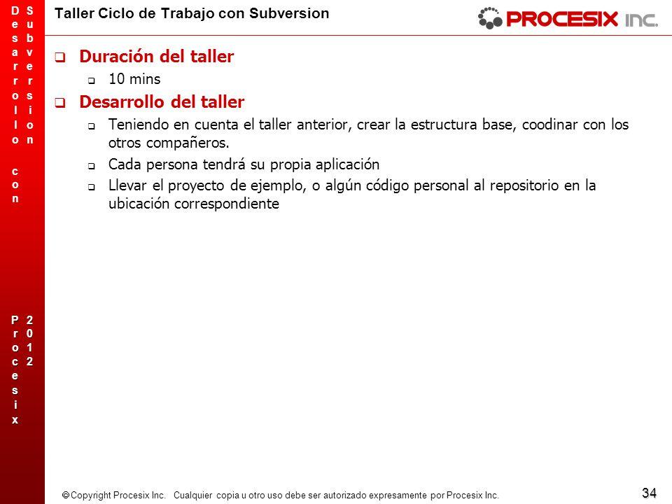 34 Copyright Procesix Inc. Cualquier copia u otro uso debe ser autorizado expresamente por Procesix Inc. Taller Ciclo de Trabajo con Subversion Duraci