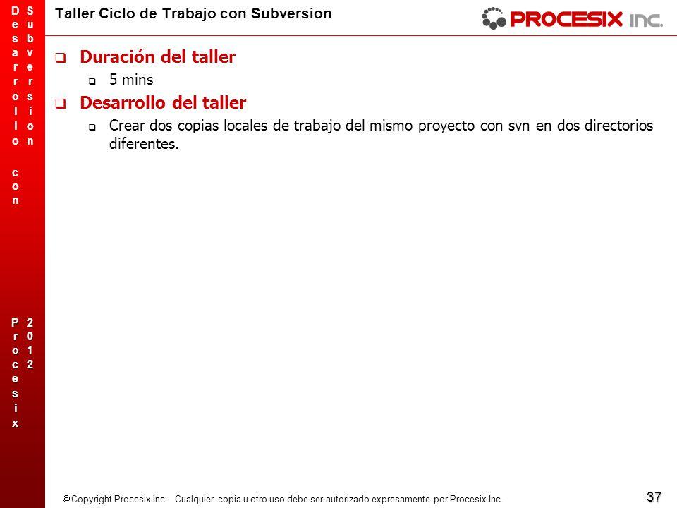 37 Copyright Procesix Inc. Cualquier copia u otro uso debe ser autorizado expresamente por Procesix Inc. Taller Ciclo de Trabajo con Subversion Duraci