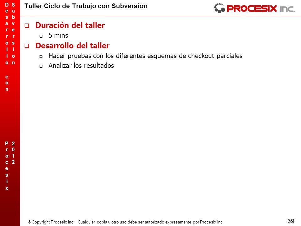 39 Copyright Procesix Inc. Cualquier copia u otro uso debe ser autorizado expresamente por Procesix Inc. Taller Ciclo de Trabajo con Subversion Duraci