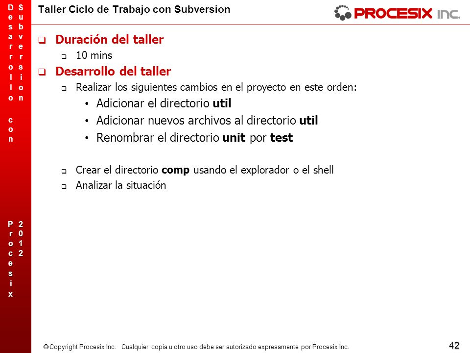 42 Copyright Procesix Inc. Cualquier copia u otro uso debe ser autorizado expresamente por Procesix Inc. Taller Ciclo de Trabajo con Subversion Duraci
