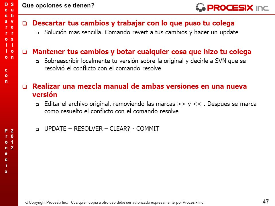 47 Copyright Procesix Inc. Cualquier copia u otro uso debe ser autorizado expresamente por Procesix Inc. Que opciones se tienen? Descartar tus cambios
