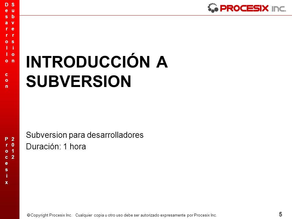 5 Copyright Procesix Inc. Cualquier copia u otro uso debe ser autorizado expresamente por Procesix Inc. INTRODUCCIÓN A SUBVERSION Subversion para desa