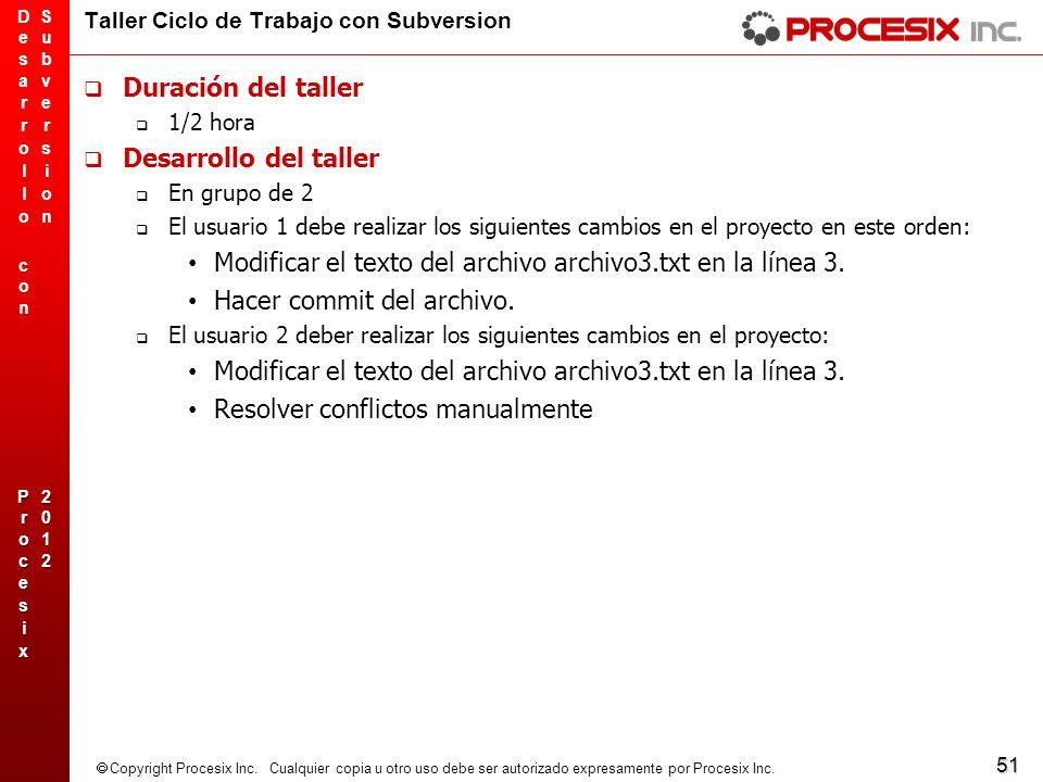 51 Copyright Procesix Inc. Cualquier copia u otro uso debe ser autorizado expresamente por Procesix Inc. Taller Ciclo de Trabajo con Subversion Duraci