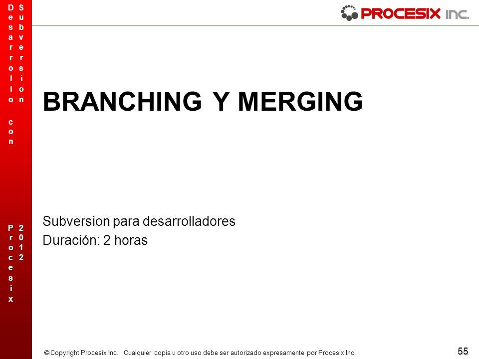 55 Copyright Procesix Inc. Cualquier copia u otro uso debe ser autorizado expresamente por Procesix Inc. BRANCHING Y MERGING Subversion para desarroll