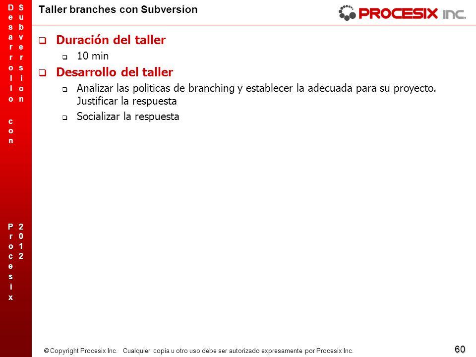 60 Copyright Procesix Inc. Cualquier copia u otro uso debe ser autorizado expresamente por Procesix Inc. Taller branches con Subversion Duración del t