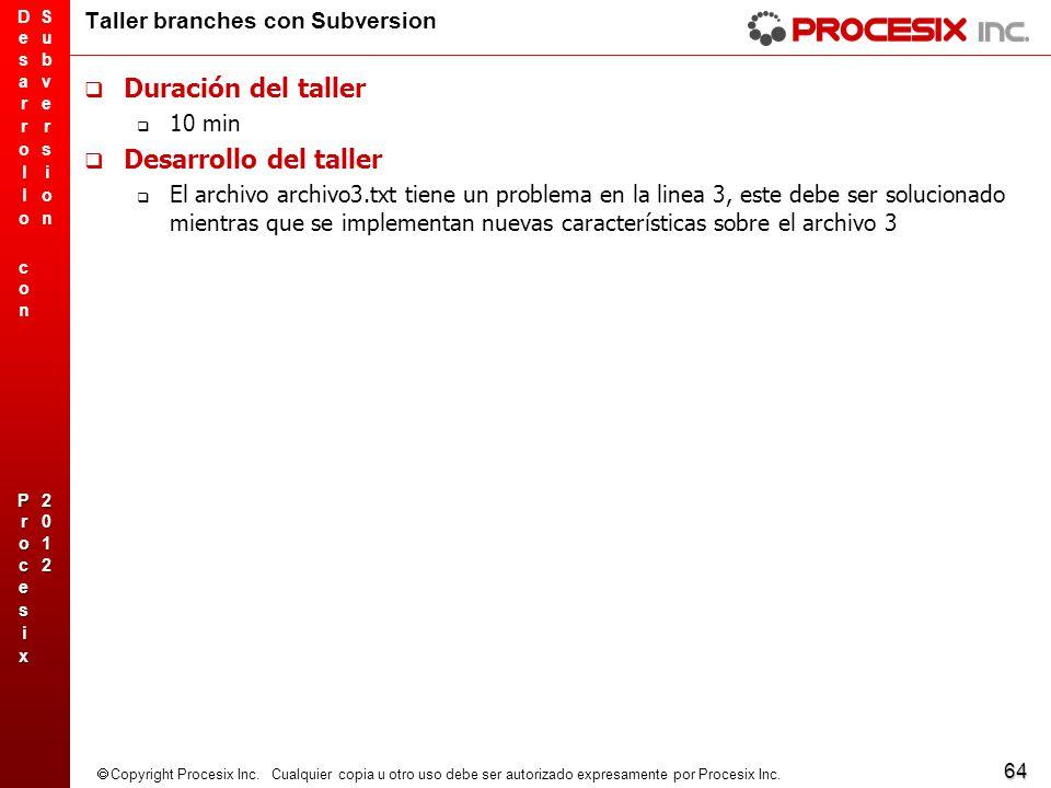 64 Copyright Procesix Inc. Cualquier copia u otro uso debe ser autorizado expresamente por Procesix Inc. Taller branches con Subversion Duración del t