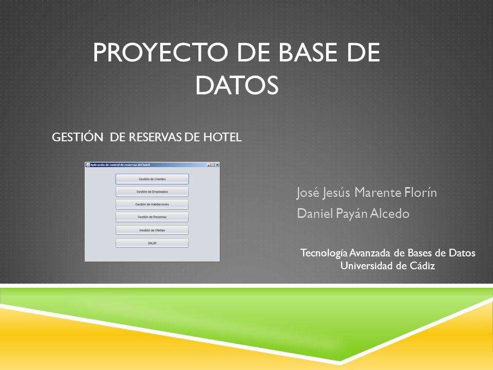 PROYECTO DE BASE DE DATOS José Jesús Marente Florín Daniel Payán Alcedo GESTIÓN DE RESERVAS DE HOTEL Tecnología Avanzada de Bases de Datos Universidad de Cádiz