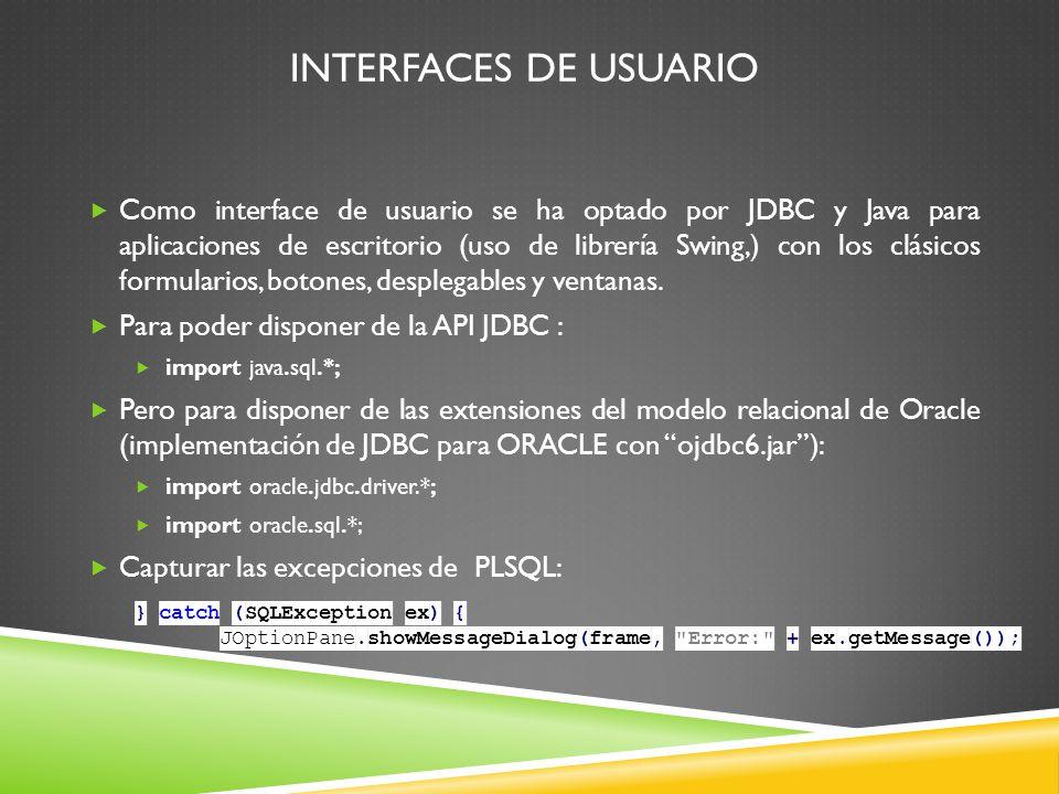 INTERFACES DE USUARIO Como interface de usuario se ha optado por JDBC y Java para aplicaciones de escritorio (uso de librería Swing,) con los clásicos formularios, botones, desplegables y ventanas.