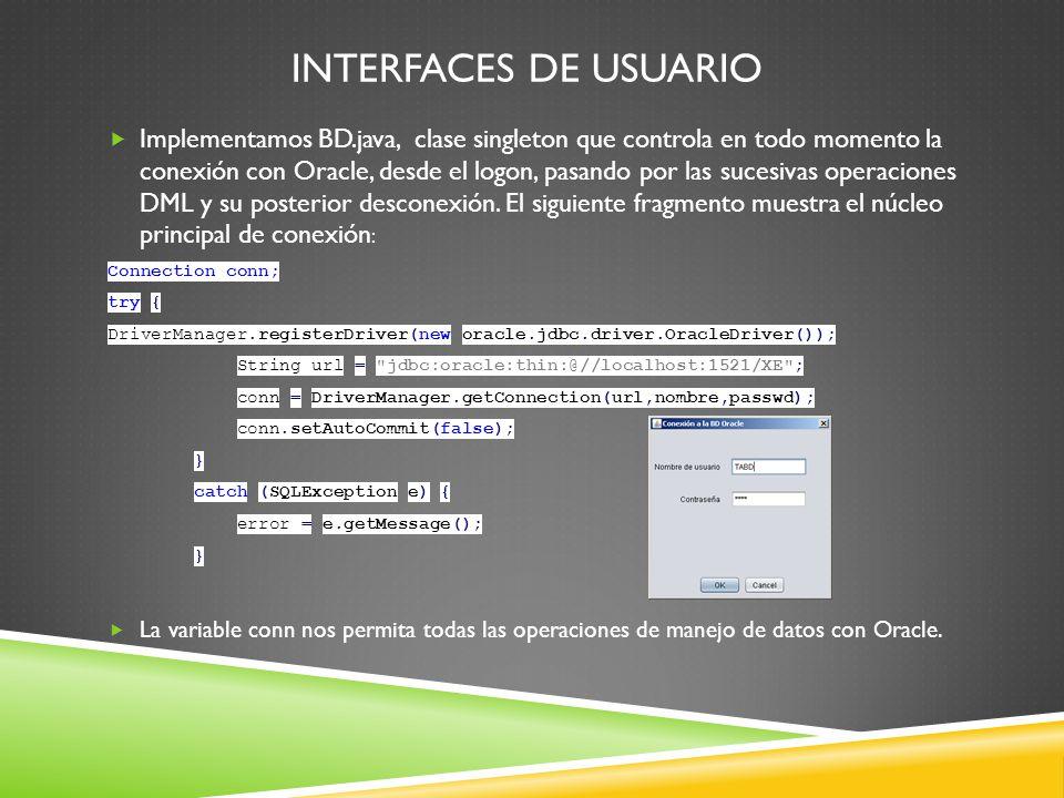 INTERFACES DE USUARIO Implementamos BD.java, clase singleton que controla en todo momento la conexión con Oracle, desde el logon, pasando por las sucesivas operaciones DML y su posterior desconexión.
