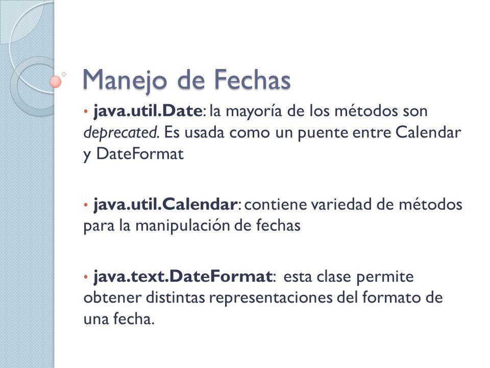 Manejo de Fechas java.util.Date: la mayoría de los métodos son deprecated. Es usada como un puente entre Calendar y DateFormat java.util.Calendar: con