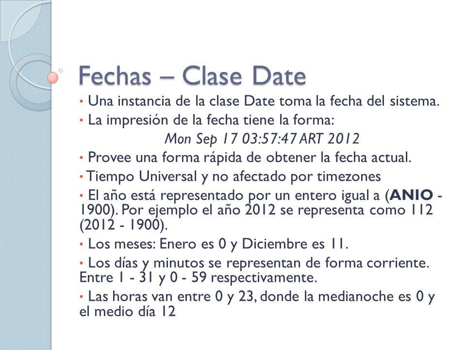 Fechas – Clase Date Una instancia de la clase Date toma la fecha del sistema. La impresión de la fecha tiene la forma: Mon Sep 17 03:57:47 ART 2012 Pr