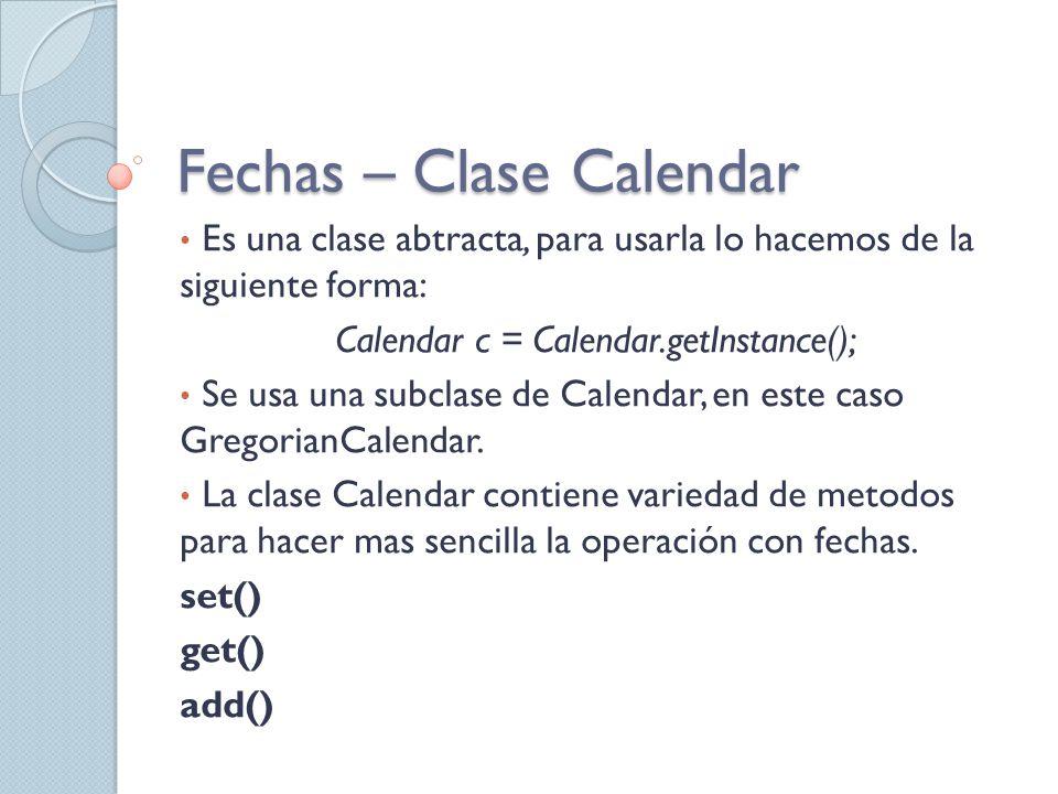 Fechas – Clase Calendar Es una clase abtracta, para usarla lo hacemos de la siguiente forma: Calendar c = Calendar.getInstance(); Se usa una subclase