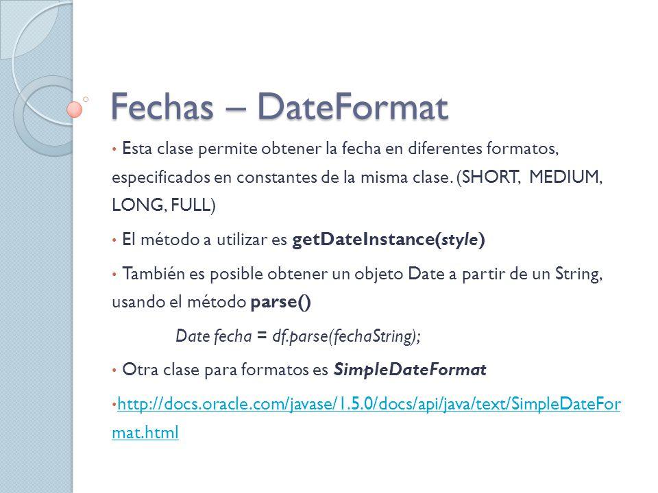 Fechas – DateFormat Esta clase permite obtener la fecha en diferentes formatos, especificados en constantes de la misma clase. (SHORT, MEDIUM, LONG, F