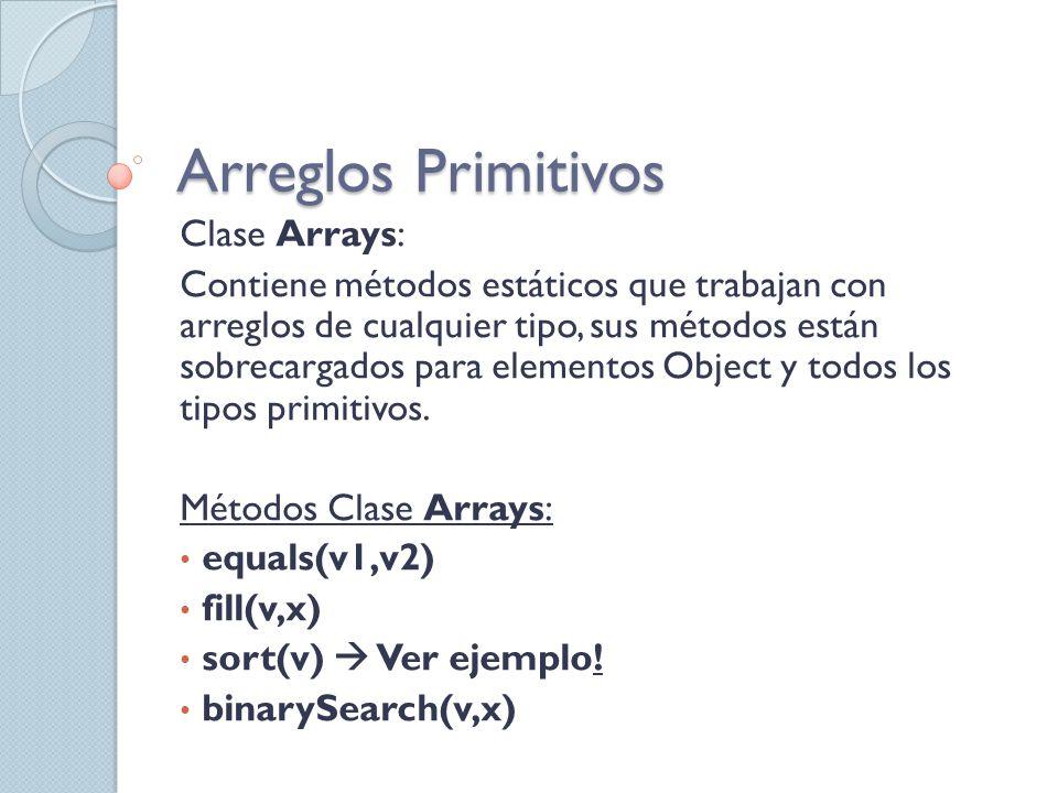 Arreglos Primitivos Clase Arrays: Contiene métodos estáticos que trabajan con arreglos de cualquier tipo, sus métodos están sobrecargados para element