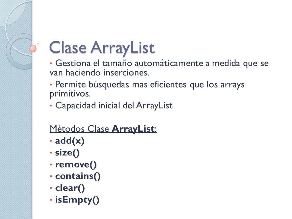 Clase ArrayList Gestiona el tamaño automáticamente a medida que se van haciendo inserciones. Permite búsquedas mas eficientes que los arrays primitivo