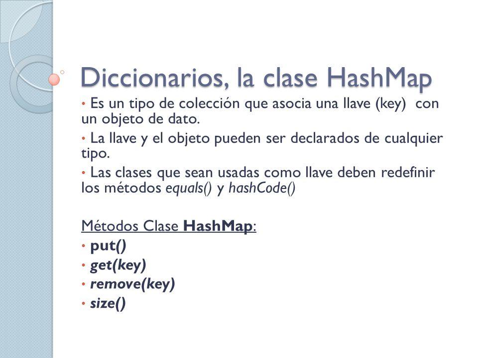 Diccionarios, la clase HashMap Es un tipo de colección que asocia una llave (key) con un objeto de dato. La llave y el objeto pueden ser declarados de