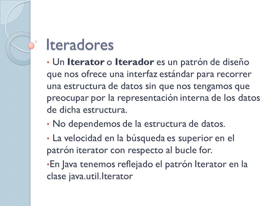 Iteradores Un Iterator o Iterador es un patrón de diseño que nos ofrece una interfaz estándar para recorrer una estructura de datos sin que nos tengam