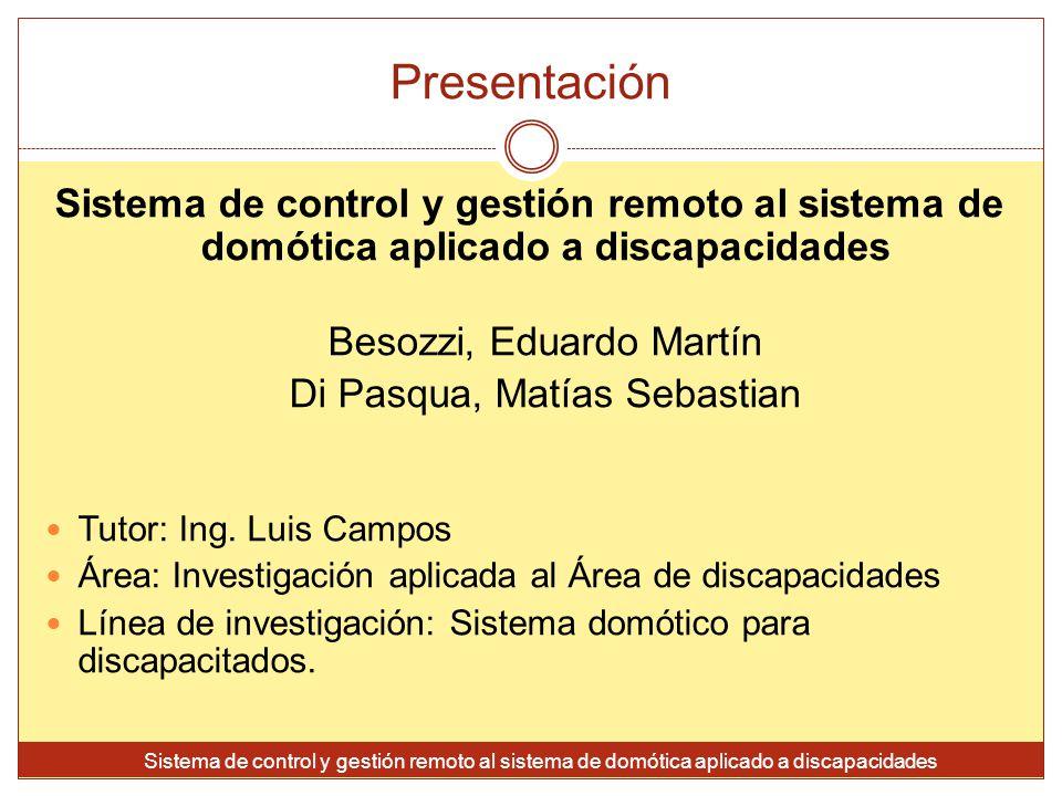 Presentación Sistema de control y gestión remoto al sistema de domótica aplicado a discapacidades Besozzi, Eduardo Martín Di Pasqua, Matías Sebastian