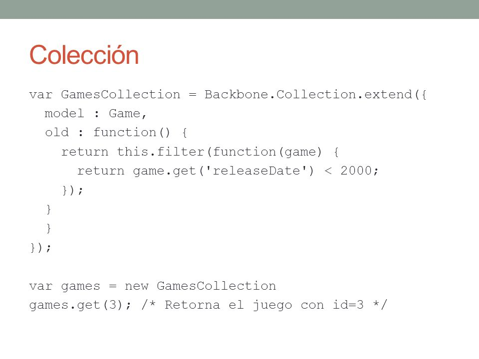 Colección var GamesCollection = Backbone.Collection.extend({ model : Game, old : function() { return this.filter(function(game) { return game.get('rel