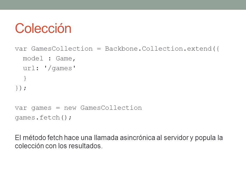 Colección var GamesCollection = Backbone.Collection.extend({ model : Game, url: '/games' } }); var games = new GamesCollection games.fetch(); El métod