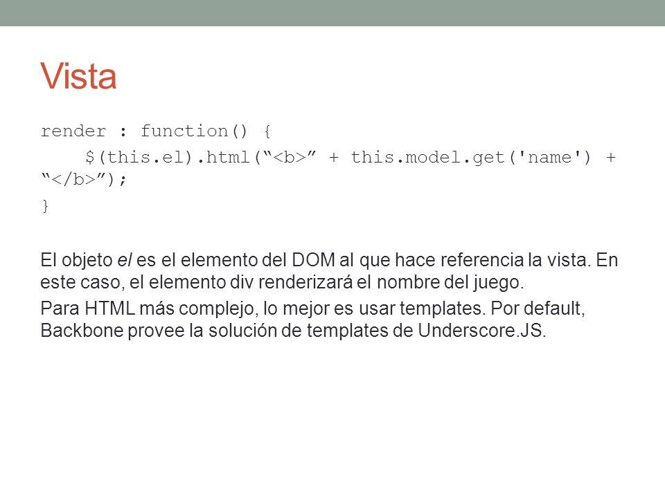 Vista render : function() { $(this.el).html( + this.model.get('name') + ); } El objeto el es el elemento del DOM al que hace referencia la vista. En e