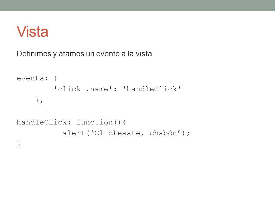 Vista Definimos y atamos un evento a la vista. events: { 'click.name': 'handleClick' }, handleClick: function(){ alert(Clickeaste, chabón); }