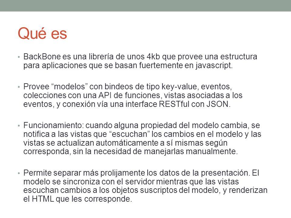 Qué es BackBone es una librería de unos 4kb que provee una estructura para aplicaciones que se basan fuertemente en javascript. Provee modelos con bin