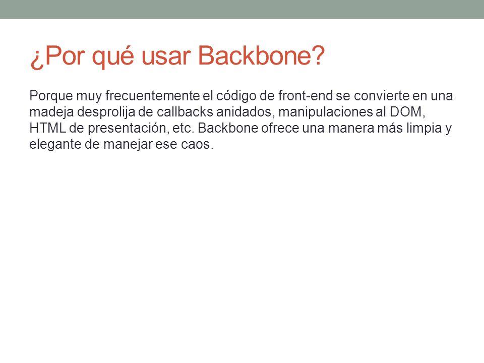 ¿Por qué usar Backbone? Porque muy frecuentemente el código de front-end se convierte en una madeja desprolija de callbacks anidados, manipulaciones a