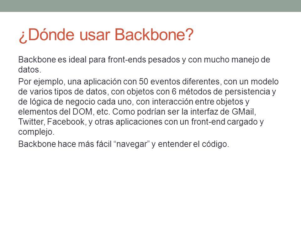 ¿Dónde usar Backbone? Backbone es ideal para front-ends pesados y con mucho manejo de datos. Por ejemplo, una aplicación con 50 eventos diferentes, co
